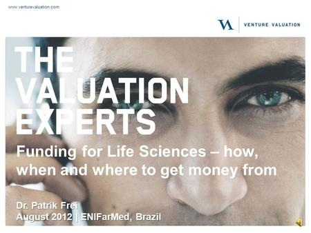 www.venturevaluation.com Funding for Life Sciences – how, when and where to get money from Dr. Patrik Frei August 2012 | ENIFarMed, Brazil.