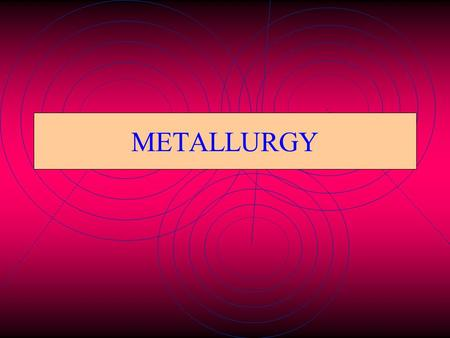 METALLURGY Metallurgy The extraction of metals from their ores and refining it is known as metallurgy.