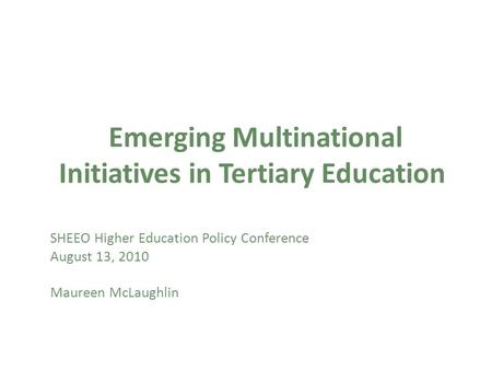 Emerging Multinational Initiatives in Tertiary Education SHEEO Higher Education Policy Conference August 13, 2010 Maureen McLaughlin.