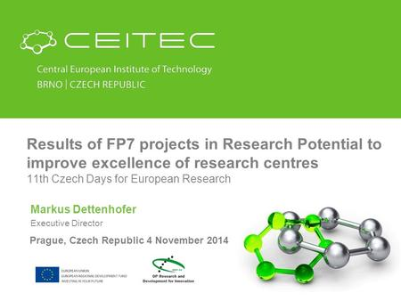 Results of FP7 projects in Research Potential to improve excellence of research centres 11th Czech Days for European Research Markus Dettenhofer Executive.