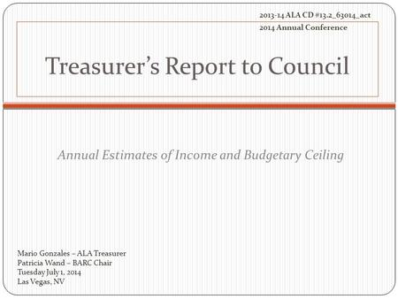 Treasurer's Report to Council Annual Estimates of Income and Budgetary Ceiling Mario Gonzales – ALA Treasurer Patricia Wand – BARC Chair Tuesday July 1,