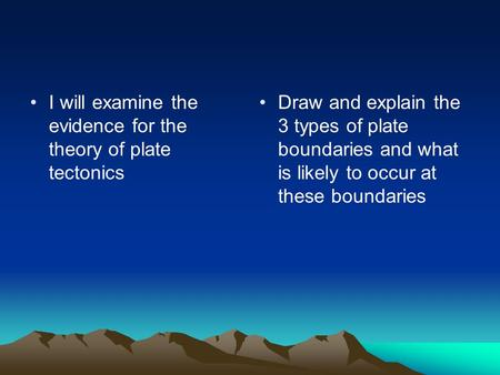 I will examine the evidence for the theory of plate tectonics Draw and explain the 3 types of plate boundaries and what is likely to occur at these boundaries.