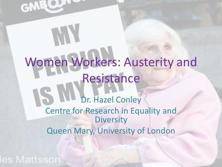 Women Workers: Austerity and Resistance Dr. Hazel Conley Centre for Research in Equality and Diversity Queen Mary, University of London.