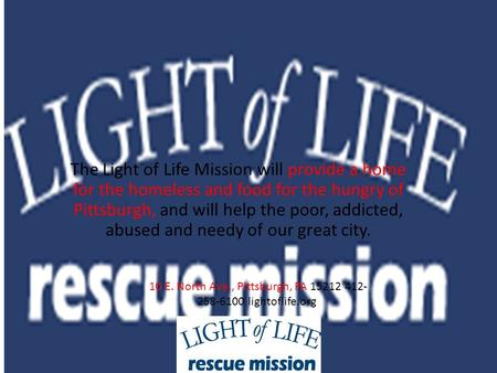 The Light of Life Mission will provide a home for the homeless and food for the hungry of Pittsburgh, and will help the poor, addicted, abused and needy.