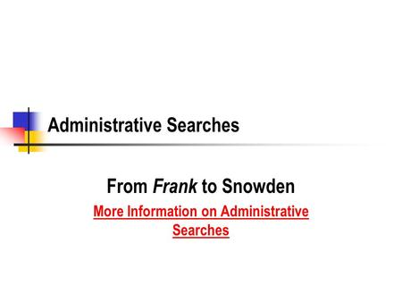Administrative Searches From Frank to Snowden More Information on Administrative Searches.