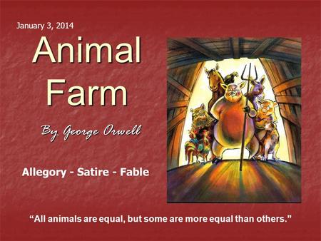 "Animal Farm By George Orwell ""All animals are equal, but some are more equal than others."" Allegory - Satire - Fable January 3, 2014."