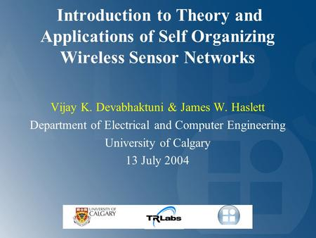 Introduction to Theory and Applications of Self Organizing Wireless Sensor Networks Vijay K. Devabhaktuni & James W. Haslett Department of Electrical and.