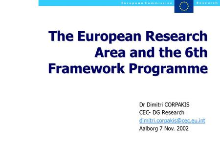 The European Research Area and the 6th Framework Programme Dr Dimitri CORPAKIS CEC- DG Research Aalborg 7 Nov. 2002.