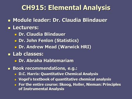 CH915: Elemental Analysis Module leader: Dr. Claudia Blindauer Module leader: Dr. Claudia Blindauer Lecturers: Lecturers: Dr. Claudia Blindauer Dr. Claudia.