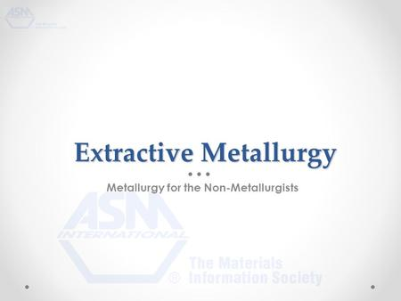 Extractive Metallurgy Extractive Metallurgy Metallurgy for the Non-Metallurgists.