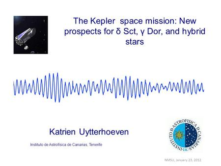 Katrien Uytterhoeven The Kepler space mission: New prospects for δ Sct, γ Dor, and hybrid stars Instituto de Astrofísica de Canarias, Tenerife NMSU, January.