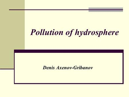 Pollution of hydrosphere Denis Axenov-Gribanov. Natural sources of pollution of hydrosphere Microscopic minerals Organic substances Ulmificat acids.