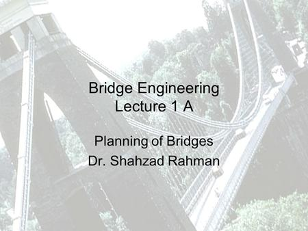Bridge Engineering Lecture 1 A Planning of Bridges Dr. Shahzad Rahman.