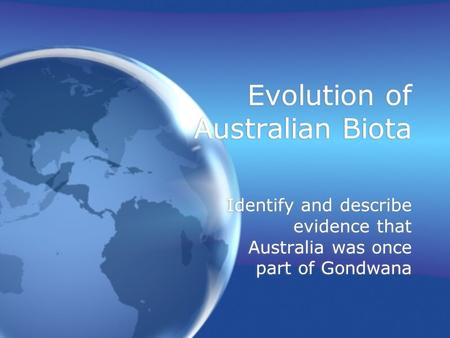 Evolution of Australian Biota Identify and describe evidence that Australia was once part of Gondwana.
