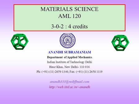 MATERIALS SCIENCE AML 120 3-0-2 : 4 credits ANANDH SUBRAMANIAM Department of Applied Mechanics Indian Institute of Technology Delhi Hauz Khas, New Delhi-