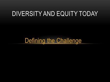 Defining the Challenge DIVERSITY AND EQUITY TODAY.