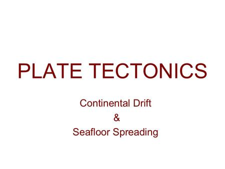 PLATE TECTONICS Continental Drift & Seafloor Spreading.