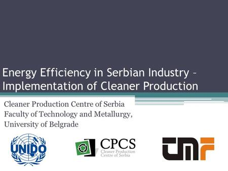 Energy Efficiency in Serbian Industry – Implementation of Cleaner Production Cleaner Production Centre of Serbia Faculty of Technology and Metallurgy,