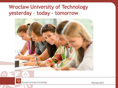 Wrocław 2013 Wrocław University of Technology yesterday – today - tomorrow.