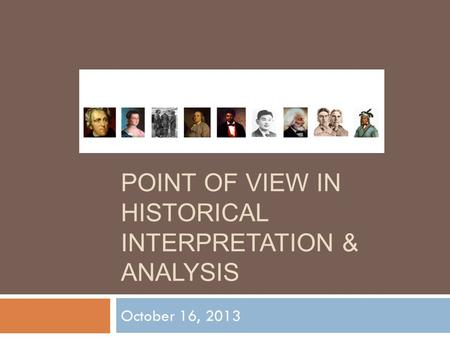 POINT OF VIEW IN HISTORICAL INTERPRETATION & ANALYSIS October 16, 2013.
