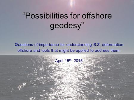 """Possibilities for offshore geodesy"" Questions of importance for understanding S.Z. deformation offshore and tools that might be applied to address them."