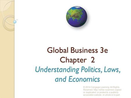 Global Business 3e Chapter 2 Understanding Politics, Laws, and Economics © 2014 Cengage Learning. All Rights Reserved. May not be scanned, copied or duplicated,