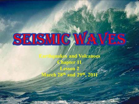 Earthquakes and Volcanoes Chapter 11 Lesson 2 March 28 th and 29 th, 2011.