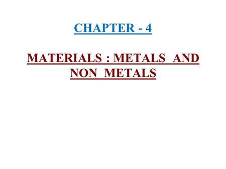 CHAPTER - 4 MATERIALS : METALS AND NON METALS. 1) Occurrence of metals and non metals :- Out of the 92 naturally occuring elements 70 are metals and about.