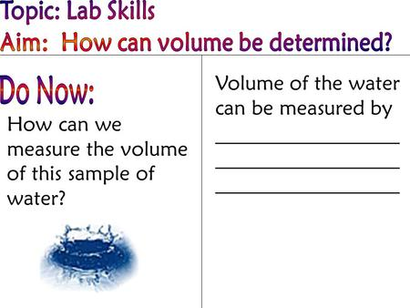 How can we measure the volume of this sample of water? Volume of the water can be measured by __________________ __________________ __________________.