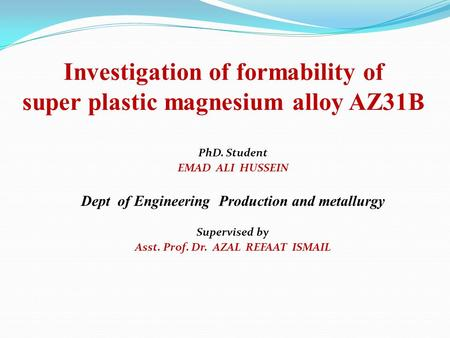 Investigation of formability of super plastic magnesium alloy AZ31B PhD. Student EMAD ALI HUSSEIN Dept of Engineering Production and metallurgy Supervised.