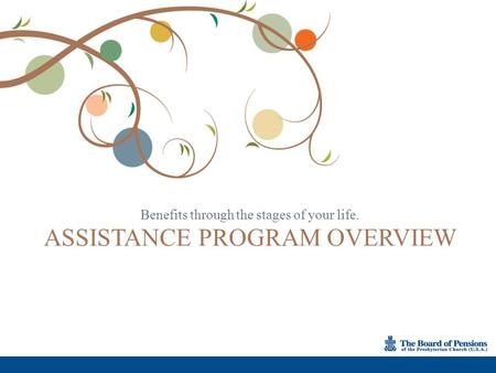 Benefits through the stages of your life. ASSISTANCE PROGRAM OVERVIEW.