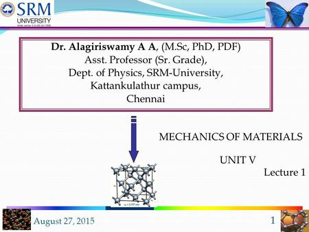 August 27, 2015 1 Dr. Alagiriswamy A A, (M.Sc, PhD, PDF) Asst. Professor (Sr. Grade), Dept. of Physics, SRM-University, Kattankulathur campus, Chennai.