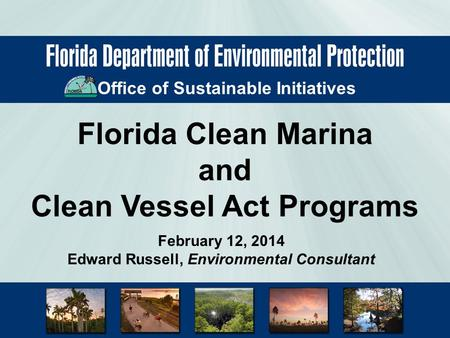Office of Sustainable Initiatives Florida Clean Marina and Clean Vessel Act Programs February 12, 2014 Edward Russell, Environmental Consultant.