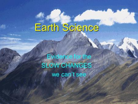 Earth Science Evidence for the SLOW CHANGES we can't see.