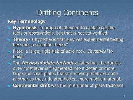 1 Drifting Continents Key Terminology Hypothesis- a proposal intended to explain certain facts or observations, but that is not yet verified. Hypothesis-