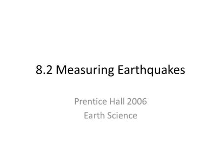 8.2 Measuring Earthquakes Prentice Hall 2006 Earth Science.