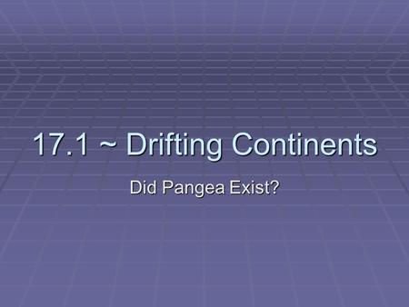17.1 ~ Drifting Continents Did Pangea Exist?. The Theory of Continental Drift  Wegener's idea that the continents slowly moved over the earth became.