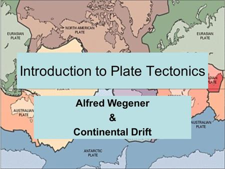 Introduction to Plate Tectonics Alfred Wegener & Continental Drift.