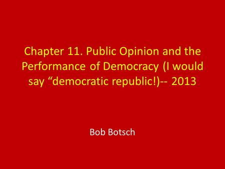 "Chapter 11. Public Opinion and the Performance of Democracy (I would say ""democratic republic!)-- 2013 Bob Botsch."
