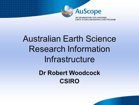 AN ORGANISATION FOR A NATIONAL EARTH SCIENCE INFRASTRUCTURE PROGRAM Australian Earth Science Research Information Infrastructure Dr Robert Woodcock CSIRO.