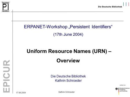 "17.06.2004 EPICUR Kathrin Schroeder ERPANET-Workshop ""Persistent Identifiers"" (17th June 2004) Uniform Resource Names (URN) – Overview Die Deutsche Bibliothek."