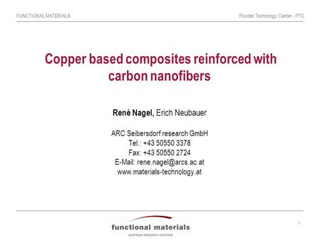 FUNCTIONAL MATERIALSPowder Technology Center - PTC 1 Copper based composites reinforced with carbon nanofibers René Nagel, Erich Neubauer ARC Seibersdorf.