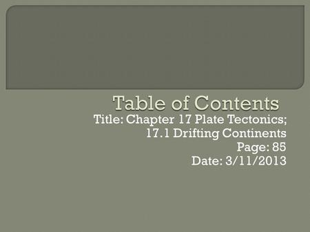 Title: Chapter 17 Plate Tectonics; 17.1 Drifting Continents Page: 85 Date: 3/11/2013.