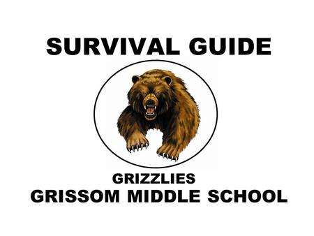 "GRIZZLIES SURVIVAL GUIDE GRISSOM MIDDLE SCHOOL. WELCOME TO GRISSOM Middle school is a ""transition"" period, full of changes and adjustments. This ""Survival."