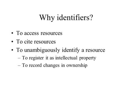 Why identifiers? To access resources To cite resources To unambiguously identify a resource –To register it as intellectual property –To record changes.