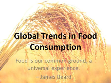 Global Trends in Food Consumption Food is our common ground, a universal experience. – James Beard.