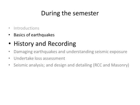During the semester Introductions Basics of earthquakes History and Recording Damaging earthquakes and understanding seismic exposure Undertake loss assessment.
