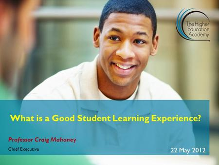 Professor Craig Mahoney Chief Executive 22 May 2012 What is a Good Student Learning Experience?
