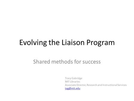 Evolving the Liaison Program Shared methods for success Tracy Gabridge MIT Libraries Associate Director, Research and Instructional Services