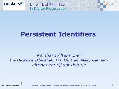 Chinese-European Workshop on Digital Preservation, Beijing July 14 – 16 2004 Network of Expertise in Digital Preservation 1 Persistent Identifiers Reinhard.